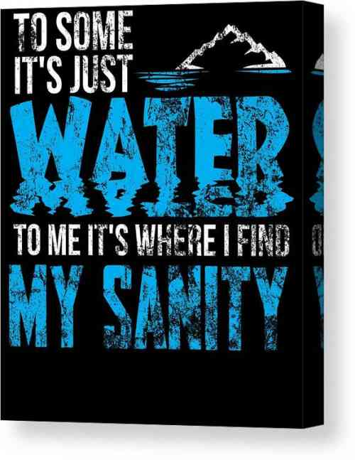 to-some-its-just-water-to-me-its-where-i-find-my-sanity-kaylin-watchorn-canvas-print.jpg
